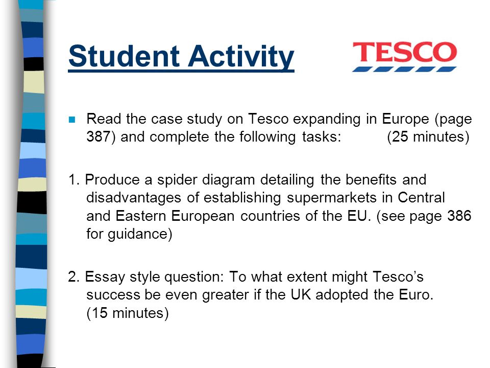 Student Activity n Read the case study on Tesco expanding in Europe (page 387) and complete the following tasks: (25 minutes) 1. Produce a spider diag
