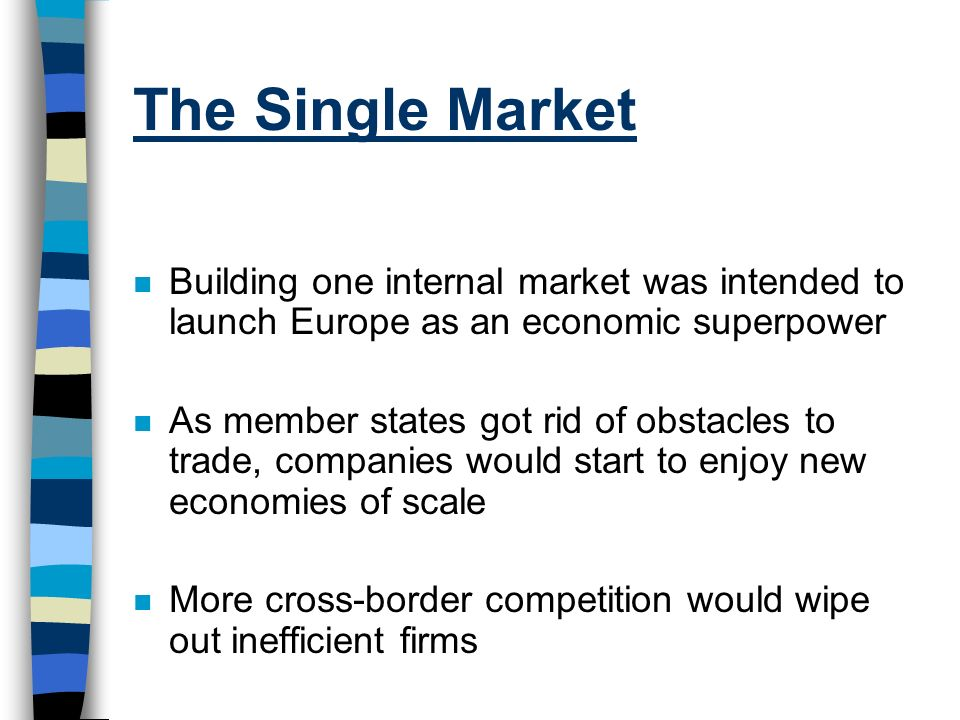 The Single Market n Building one internal market was intended to launch Europe as an economic superpower n As member states got rid of obstacles to tr