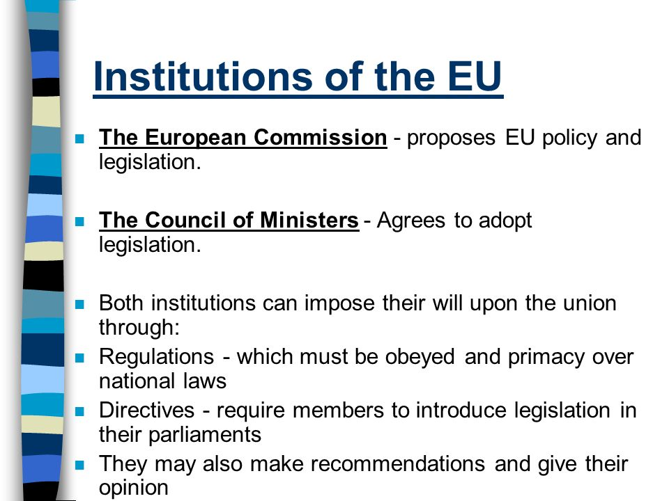 Institutions of the EU n The European Commission - proposes EU policy and legislation. n The Council of Ministers - Agrees to adopt legislation. n Bot