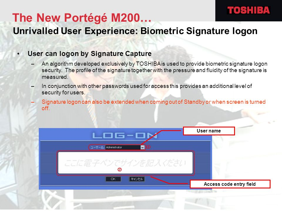 User can logon by Signature Capture –An algorithm developed exclusively by TOSHIBA is used to provide biometric signature logon security. The profile