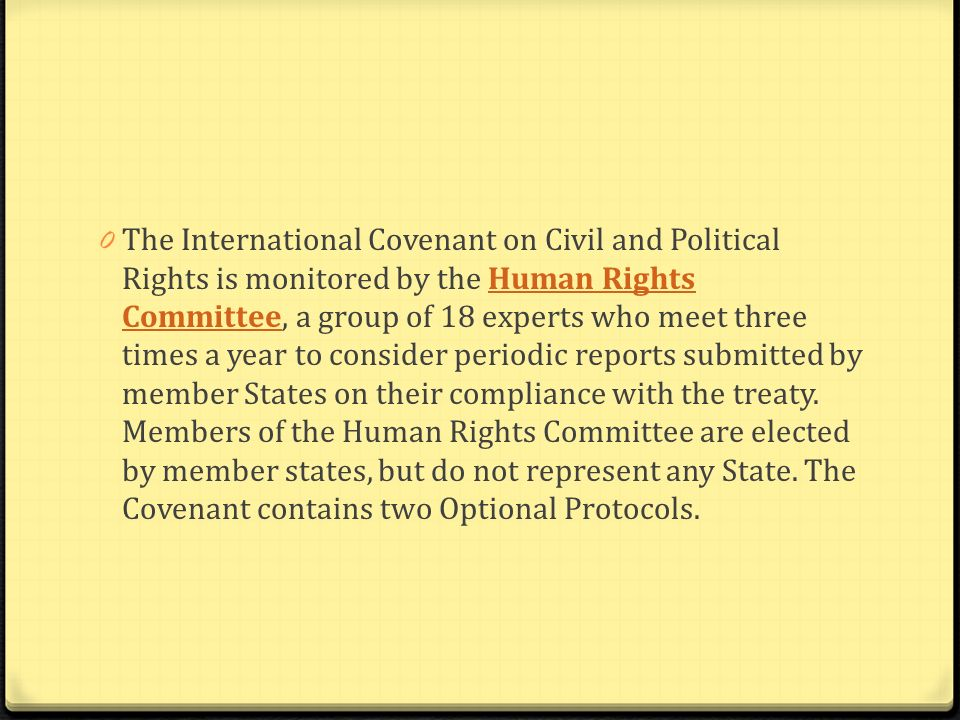 0 The International Covenant on Civil and Political Rights is monitored by the Human Rights Committee, a group of 18 experts who meet three times a ye