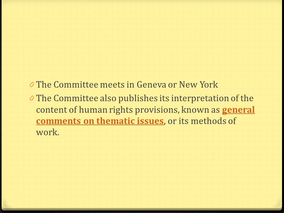 0 The Committee meets in Geneva or New York 0 The Committee also publishes its interpretation of the content of human rights provisions, known as gene