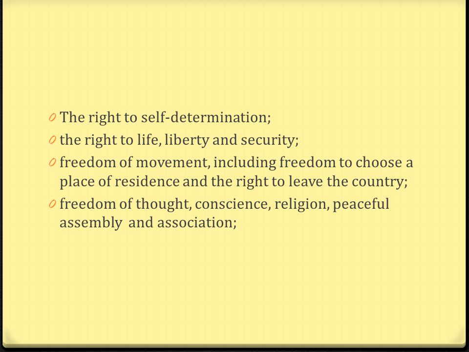 0 The right to self-determination; 0 the right to life, liberty and security; 0 freedom of movement, including freedom to choose a place of residence