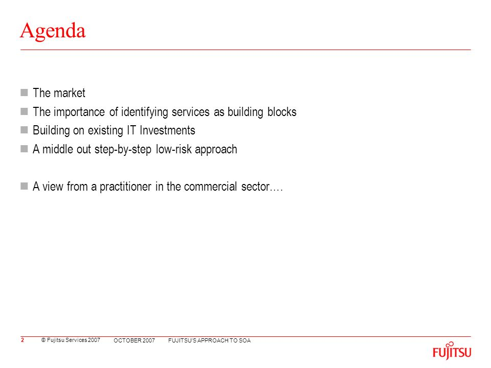 © Fujitsu Services 2007 FUJITSUS APPROACH TO SOA OCTOBER 2007 Agenda The market The importance of identifying services as building blocks Building on existing IT Investments A middle out step-by-step low-risk approach A view from a practitioner in the commercial sector….