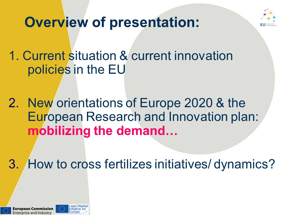 Overview of presentation: 1. Current situation & current innovation policies in the EU 2.New orientations of Europe 2020 & the European Research and I