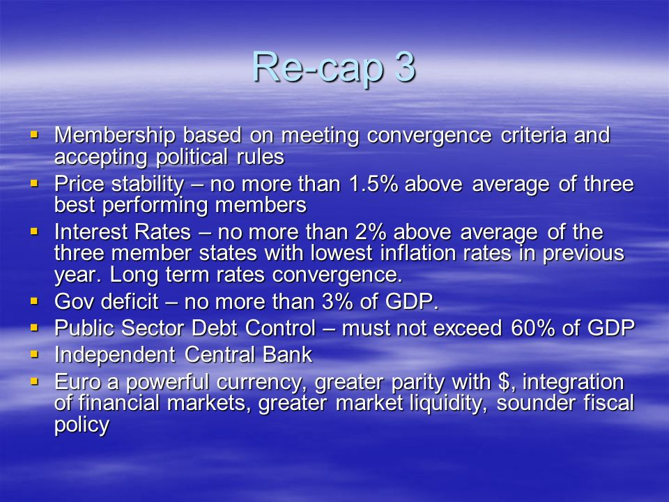 Re-cap 3 Membership based on meeting convergence criteria and accepting political rules Membership based on meeting convergence criteria and accepting political rules Price stability – no more than 1.5% above average of three best performing members Price stability – no more than 1.5% above average of three best performing members Interest Rates – no more than 2% above average of the three member states with lowest inflation rates in previous year.