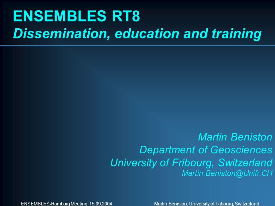 ENSEMBLES-Hamburg Meeting, 15.09.2004 Martin Beniston, University of Fribourg, Switzerland ENSEMBLES RT8 Dissemination, education and training Martin
