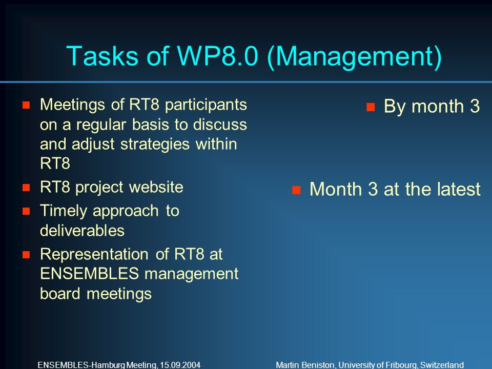 ENSEMBLES-Hamburg Meeting, Martin Beniston, University of Fribourg, Switzerland Tasks of WP8.0 (Management) n Meetings of RT8 participants on a regular basis to discuss and adjust strategies within RT8 n RT8 project website n Timely approach to deliverables n Representation of RT8 at ENSEMBLES management board meetings n By month 3 n Month 3 at the latest
