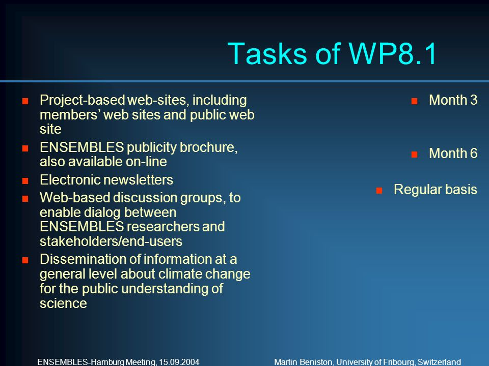 ENSEMBLES-Hamburg Meeting, Martin Beniston, University of Fribourg, Switzerland Tasks of WP8.1 n Project-based web-sites, including members web sites and public web site n ENSEMBLES publicity brochure, also available on-line n Electronic newsletters n Web-based discussion groups, to enable dialog between ENSEMBLES researchers and stakeholders/end-users n Dissemination of information at a general level about climate change for the public understanding of science n Month 3 n Month 6 n Regular basis