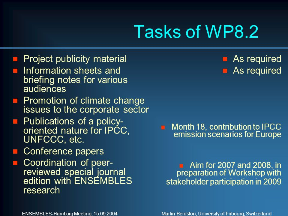 ENSEMBLES-Hamburg Meeting, 15.09.2004 Martin Beniston, University of Fribourg, Switzerland Tasks of WP8.2 n Project publicity material n Information sheets and briefing notes for various audiences n Promotion of climate change issues to the corporate sector n Publications of a policy- oriented nature for IPCC, UNFCCC, etc.