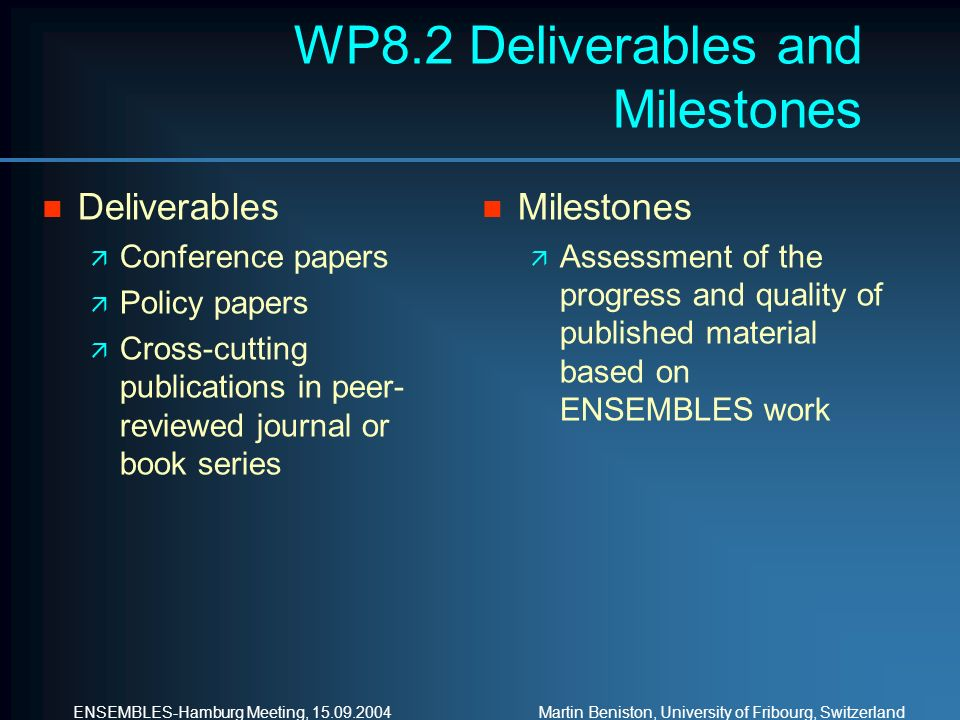 ENSEMBLES-Hamburg Meeting, Martin Beniston, University of Fribourg, Switzerland WP8.2 Deliverables and Milestones n Deliverables ä Conference papers ä Policy papers ä Cross-cutting publications in peer- reviewed journal or book series n Milestones ä Assessment of the progress and quality of published material based on ENSEMBLES work