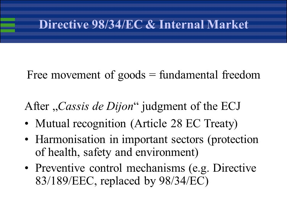 Directive 98/34/EC & Internal Market Free movement of goods = fundamental freedom After Cassis de Dijon judgment of the ECJ Mutual recognition (Article 28 EC Treaty) Harmonisation in important sectors (protection of health, safety and environment) Preventive control mechanisms (e.g.