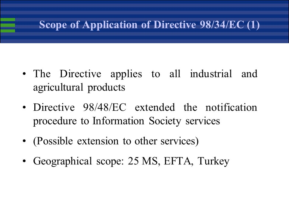 Scope of Application of Directive 98/34/EC (1) The Directive applies to all industrial and agricultural products Directive 98/48/EC extended the notification procedure to Information Society services (Possible extension to other services) Geographical scope: 25 MS, EFTA, Turkey