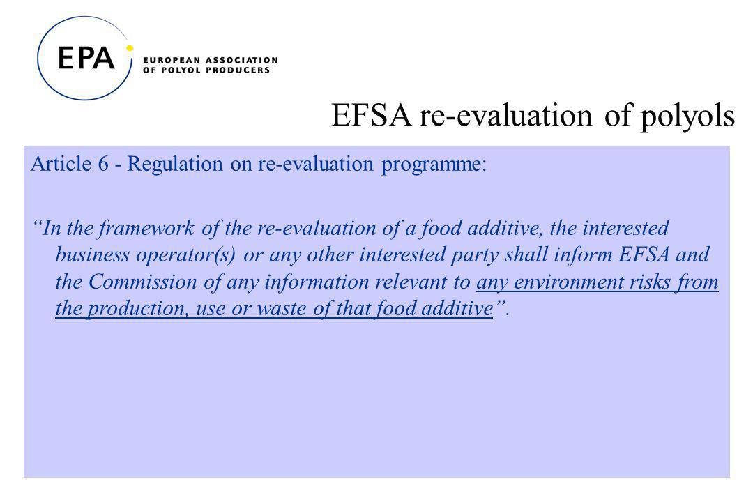 20 EFSA re-evaluation of polyols Article 6 - Regulation on re-evaluation programme: In the framework of the re-evaluation of a food additive, the interested business operator(s) or any other interested party shall inform EFSA and the Commission of any information relevant to any environment risks from the production, use or waste of that food additive.