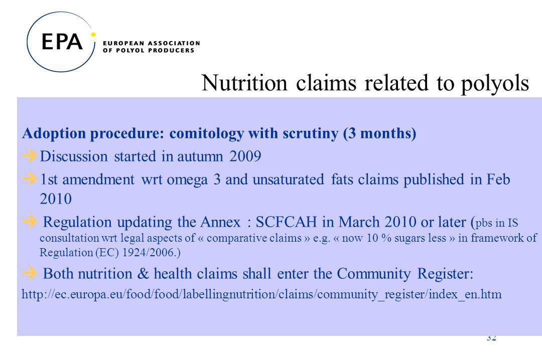 32 Nutrition claims related to polyols Adoption procedure: comitology with scrutiny (3 months) Discussion started in autumn 2009 1st amendment wrt omega 3 and unsaturated fats claims published in Feb 2010 Regulation updating the Annex : SCFCAH in March 2010 or later ( pbs in IS consultation wrt legal aspects of « comparative claims » e.g.