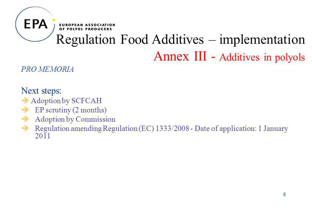 8 Regulation Food Additives – implementation Annex III - Additives in polyols PRO MEMORIA Next steps: Adoption by SCFCAH EP scrutiny (2 months) Adoption by Commission Regulation amending Regulation (EC) 1333/2008 - Date of application: 1 January 2011