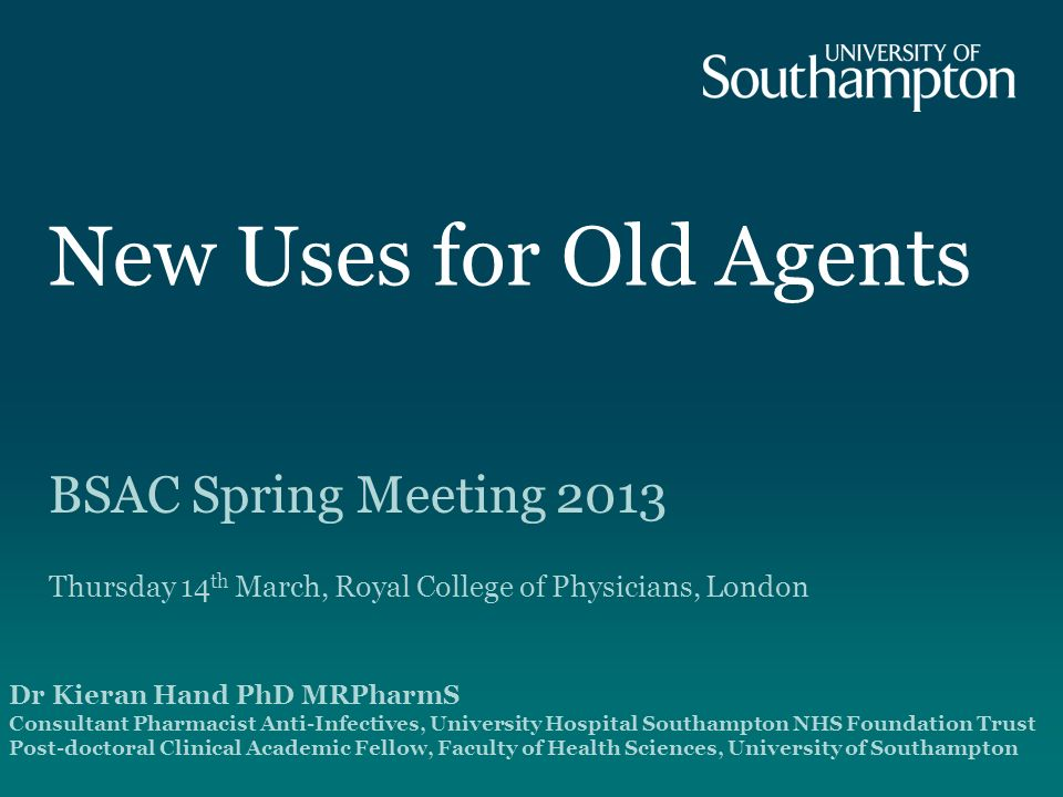 New Uses for Old Agents BSAC Spring Meeting 2013 Thursday 14 th March, Royal College of Physicians, London Dr Kieran Hand PhD MRPharmS Consultant Pharmacist Anti-Infectives, University Hospital Southampton NHS Foundation Trust Post-doctoral Clinical Academic Fellow, Faculty of Health Sciences, University of Southampton
