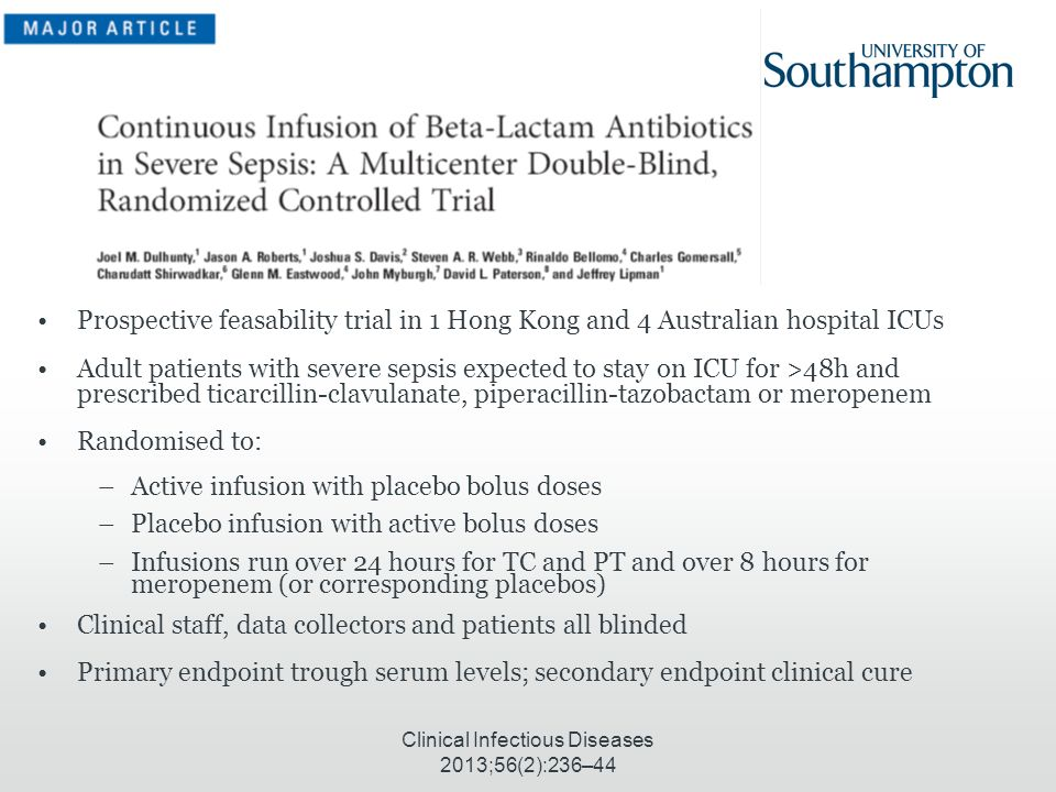 Clinical Infectious Diseases 2013;56(2):236–44 Prospective feasability trial in 1 Hong Kong and 4 Australian hospital ICUs Adult patients with severe sepsis expected to stay on ICU for >48h and prescribed ticarcillin-clavulanate, piperacillin-tazobactam or meropenem Randomised to: –Active infusion with placebo bolus doses –Placebo infusion with active bolus doses –Infusions run over 24 hours for TC and PT and over 8 hours for meropenem (or corresponding placebos) Clinical staff, data collectors and patients all blinded Primary endpoint trough serum levels; secondary endpoint clinical cure