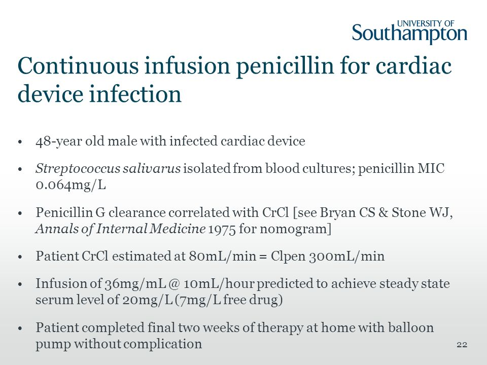Continuous infusion penicillin for cardiac device infection 48-year old male with infected cardiac device Streptococcus salivarus isolated from blood cultures; penicillin MIC 0.064mg/L Penicillin G clearance correlated with CrCl [see Bryan CS & Stone WJ, Annals of Internal Medicine 1975 for nomogram] Patient CrCl estimated at 80mL/min = Clpen 300mL/min Infusion of 36mg/mL @ 10mL/hour predicted to achieve steady state serum level of 20mg/L (7mg/L free drug) Patient completed final two weeks of therapy at home with balloon pump without complication 22