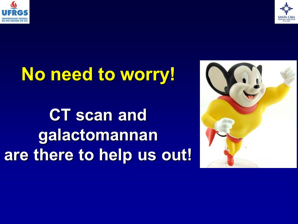 No need to worry! CT scan and galactomannan are there to help us out!
