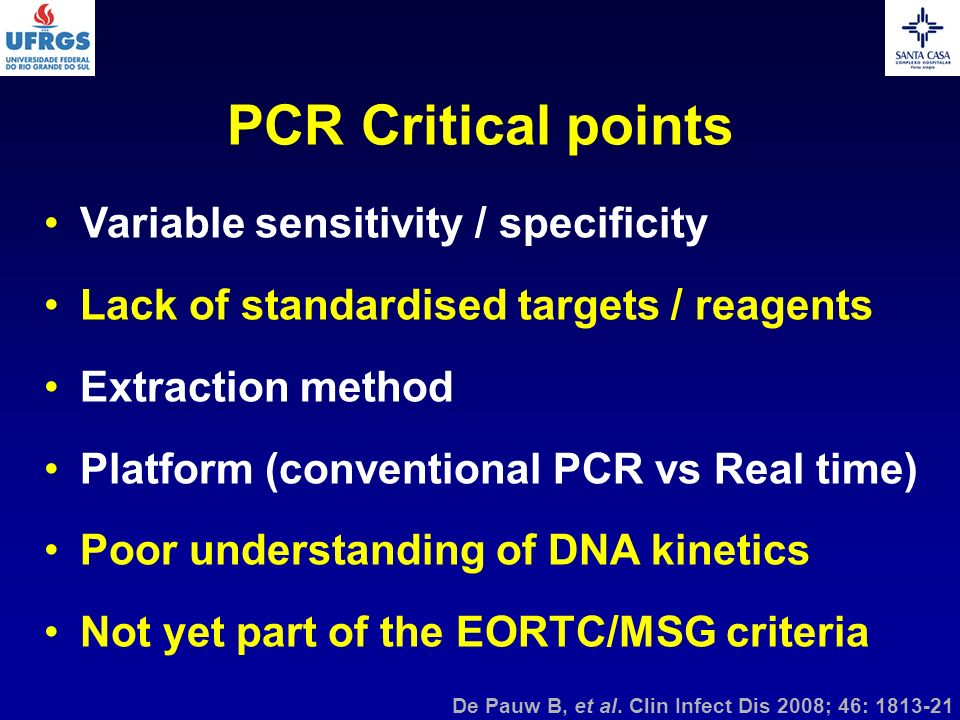 PCR Critical points Variable sensitivity / specificity Lack of standardised targets / reagents Extraction method Platform (conventional PCR vs Real ti