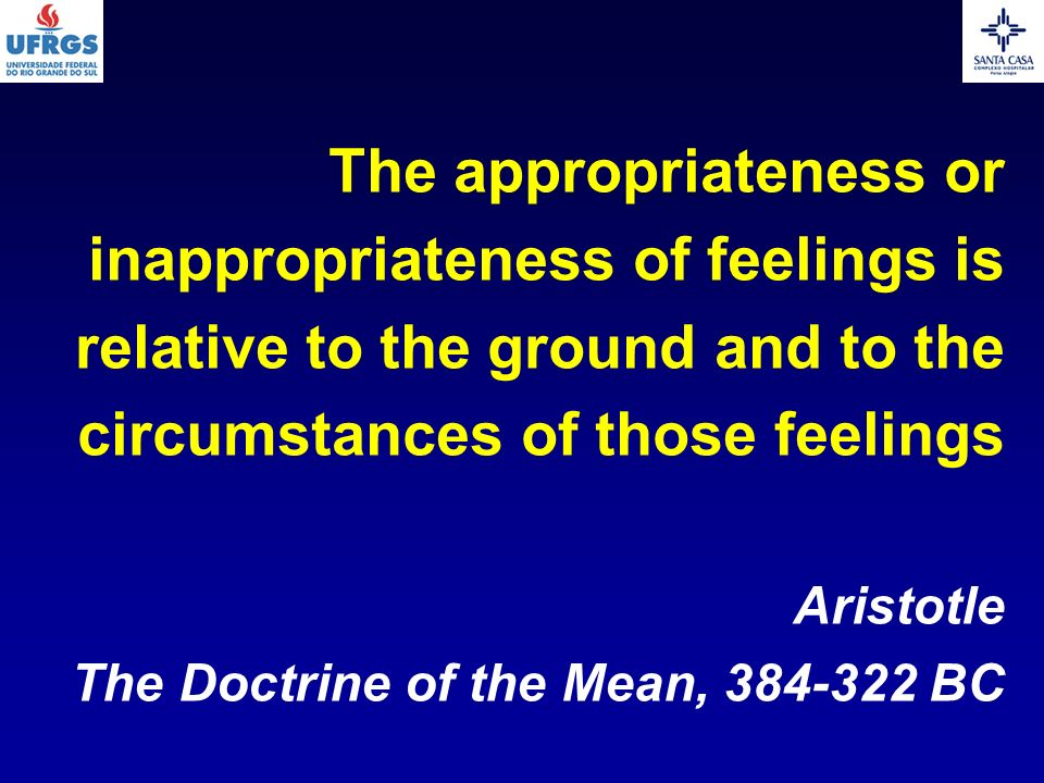 The appropriateness or inappropriateness of feelings is relative to the ground and to the circumstances of those feelings Aristotle The Doctrine of th