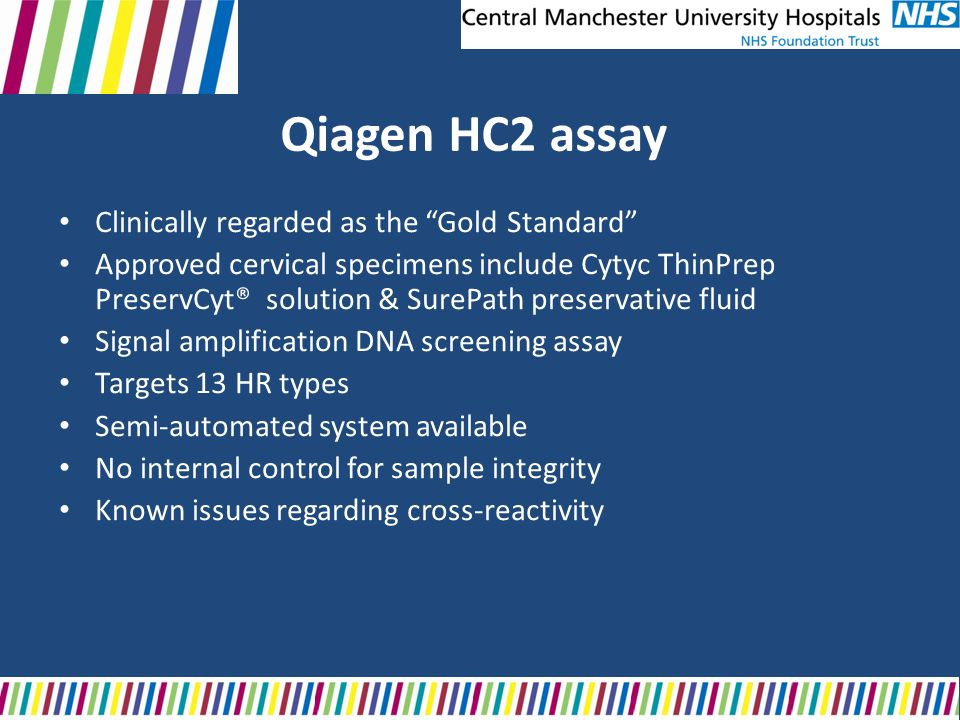 Qiagen HC2 assay Clinically regarded as the Gold Standard Approved cervical specimens include Cytyc ThinPrep PreservCyt® solution & SurePath preservat