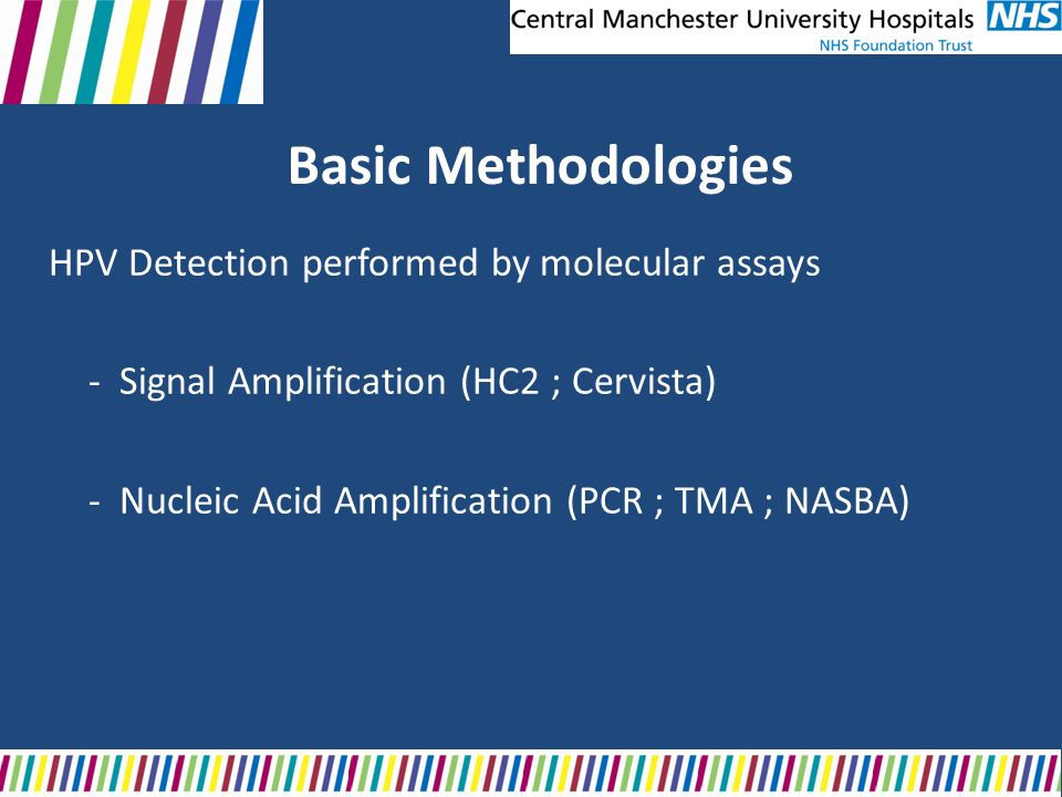 Basic Methodologies HPV Detection performed by molecular assays - Signal Amplification (HC2 ; Cervista) - Nucleic Acid Amplification (PCR ; TMA ; NASB