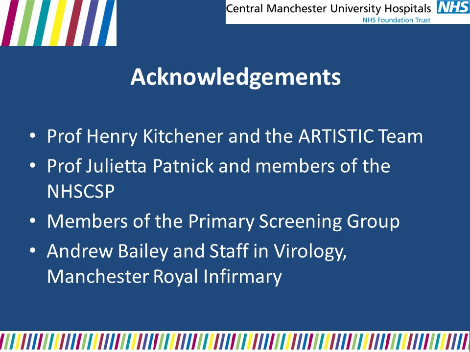 Acknowledgements Prof Henry Kitchener and the ARTISTIC Team Prof Julietta Patnick and members of the NHSCSP Members of the Primary Screening Group And