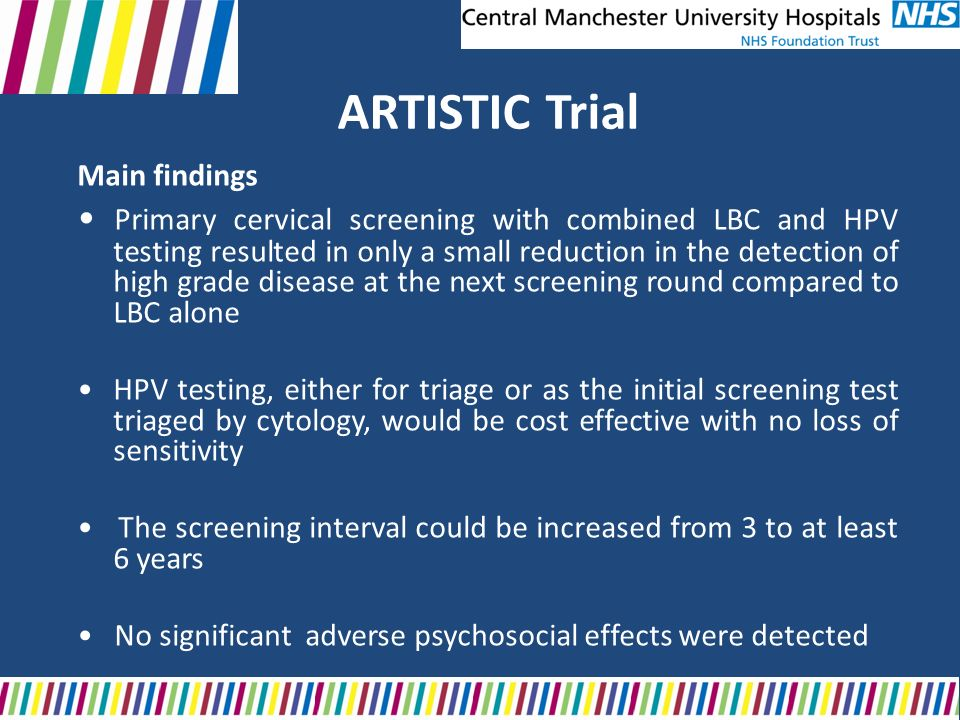 ARTISTIC Trial Main findings Primary cervical screening with combined LBC and HPV testing resulted in only a small reduction in the detection of high