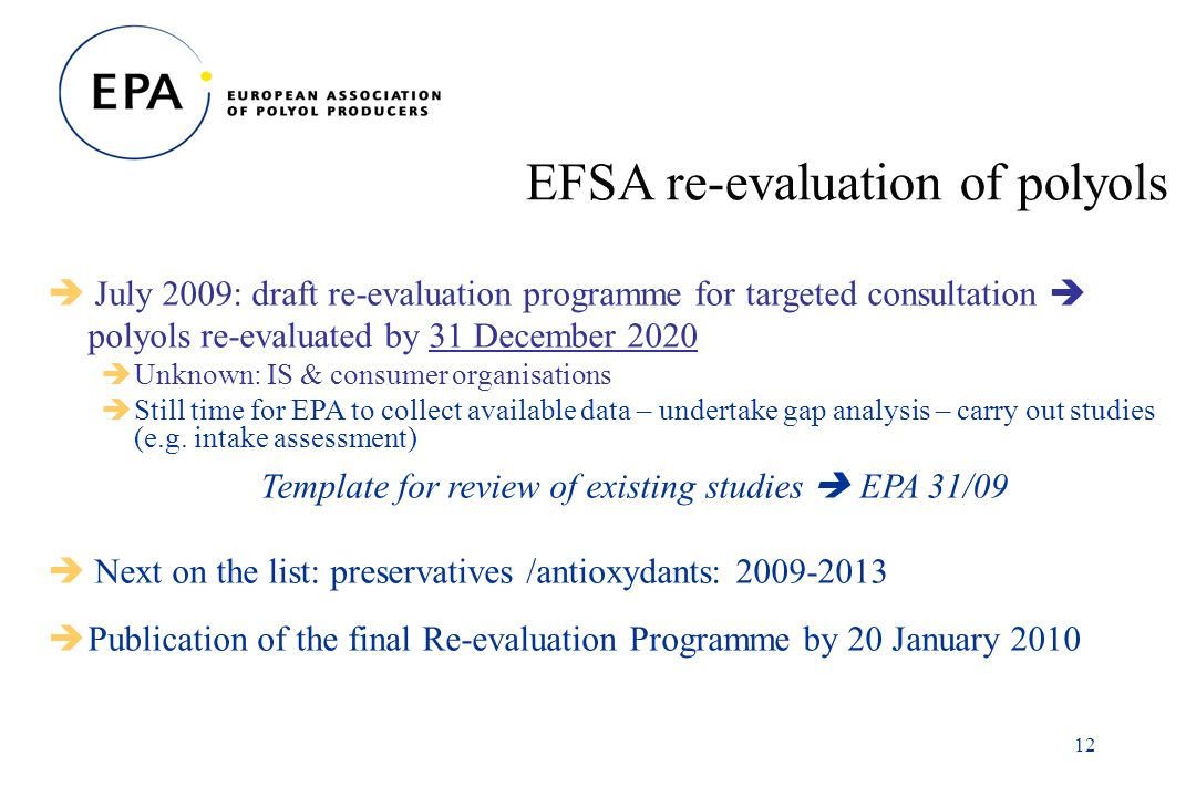 12 EFSA re-evaluation of polyols July 2009: draft re-evaluation programme for targeted consultation polyols re-evaluated by 31 December 2020 Unknown: IS & consumer organisations Still time for EPA to collect available data – undertake gap analysis – carry out studies (e.g.