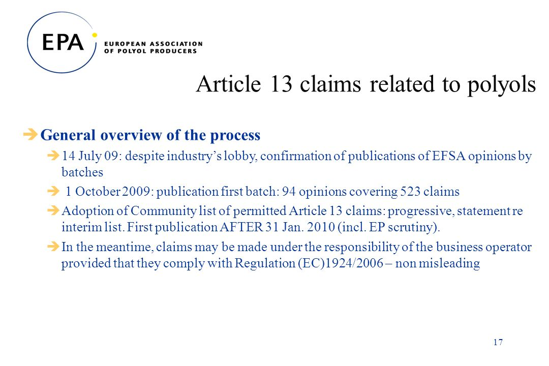17 Article 13 claims related to polyols General overview of the process 14 July 09: despite industrys lobby, confirmation of publications of EFSA opinions by batches 1 October 2009: publication first batch: 94 opinions covering 523 claims Adoption of Community list of permitted Article 13 claims: progressive, statement re interim list.
