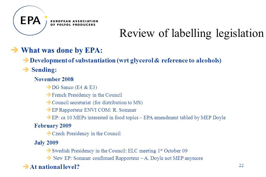 22 Review of labelling legislation What was done by EPA: Development of substantiation (wrt glycerol & reference to alcohols) Sending: November 2008 DG Sanco (E4 & E3) French Presidency in the Council Council secretariat (for distribution to MS) EP Rapporteur ENVI COM: R.
