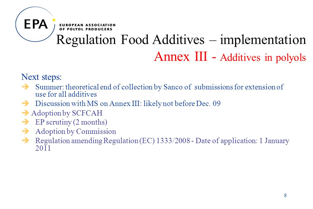 8 Regulation Food Additives – implementation Annex III - Additives in polyols Next steps: Summer: theoretical end of collection by Sanco of submissions for extension of use for all additives Discussion with MS on Annex III: likely not before Dec.