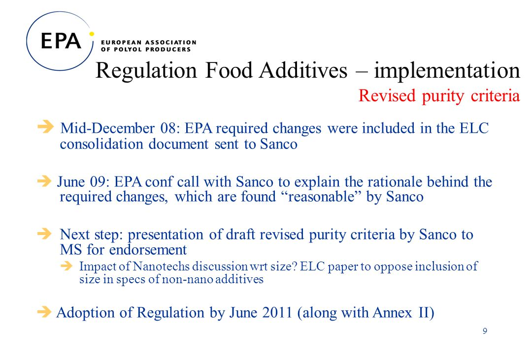 9 Regulation Food Additives – implementation Revised purity criteria Mid-December 08: EPA required changes were included in the ELC consolidation document sent to Sanco June 09: EPA conf call with Sanco to explain the rationale behind the required changes, which are found reasonable by Sanco Next step: presentation of draft revised purity criteria by Sanco to MS for endorsement Impact of Nanotechs discussion wrt size.