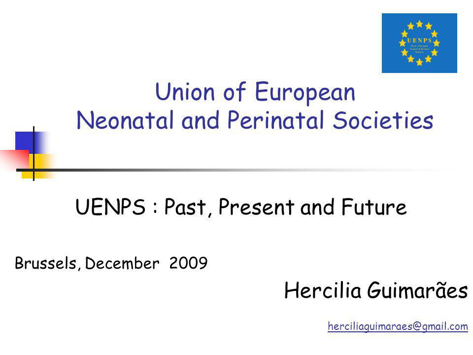 Union of European Neonatal and Perinatal Societies UENPS : Past, Present and Future Brussels, December 2009 Hercilia Guimarães herciliaguimaraes@gmail.com