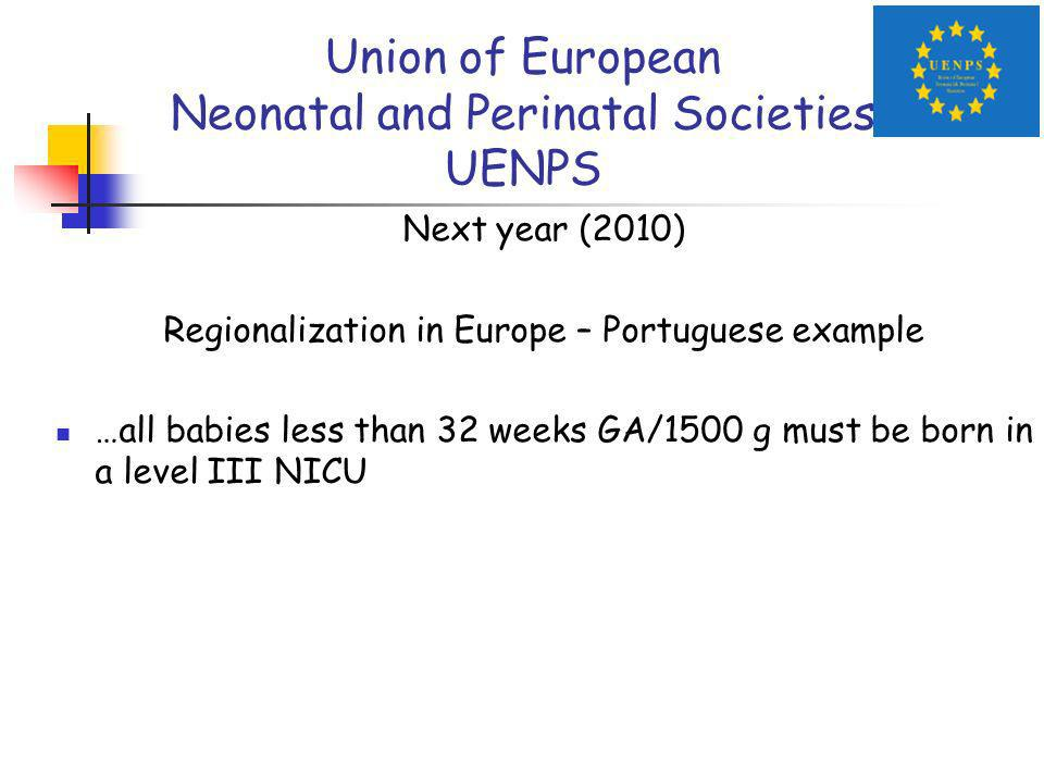 Union of European Neonatal and Perinatal Societies UENPS Next year (2010) Regionalization in Europe – Portuguese example …all babies less than 32 weeks GA/1500 g must be born in a level III NICU