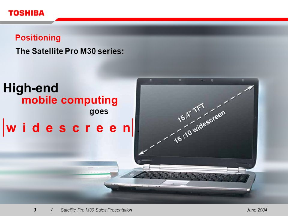 June 20043/Satellite Pro M30 Sales Presentation3 High-end mobile computing goes Positioning The Satellite Pro M30 series: w i d e s c r e e n.