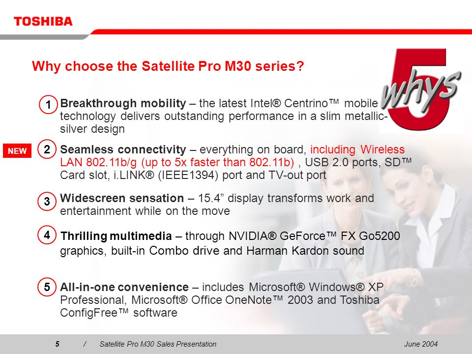 June 20046/Satellite Pro M30 Sales Presentation6 Breakthrough mobility The Satellite Pro M30 offers the latest mobile technology for power hungry users –Intel® Centrino mobile technology –512 MB system memory upgradeable up to 2,048 MB –40 GB, 60 GB or 80 GB hard disk Extended battery life Seamless wireless connectivity High-mobile performance Lightweight form factor Intel ® Centrino mobile technology with integrated wireless capability, enhances mobility and prolongs battery life for increased independence 1