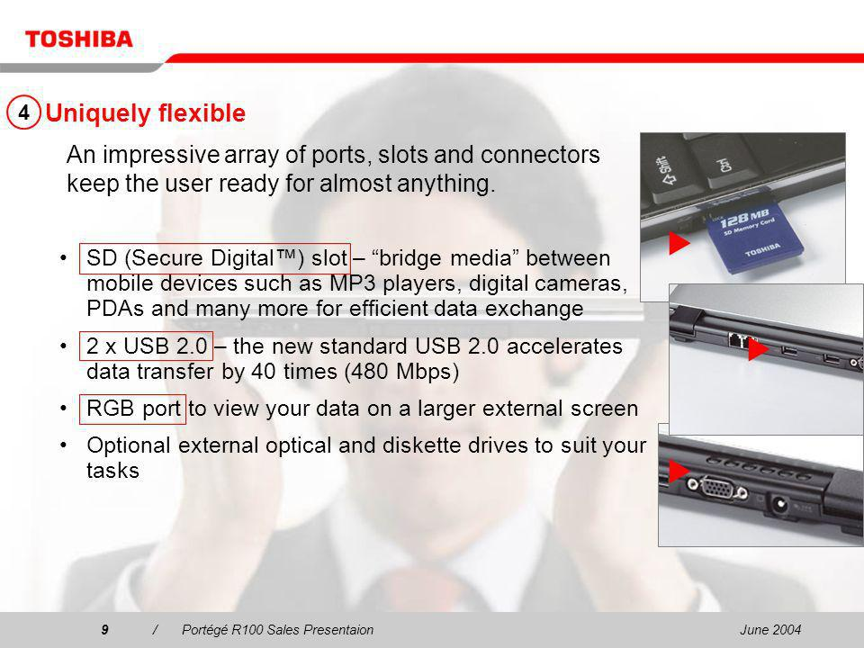 June 20049/Portégé R100 Sales Presentaion9 Uniquely flexible SD (Secure Digital) slot – bridge media between mobile devices such as MP3 players, digital cameras, PDAs and many more for efficient data exchange 2 x USB 2.0 – the new standard USB 2.0 accelerates data transfer by 40 times (480 Mbps) RGB port to view your data on a larger external screen Optional external optical and diskette drives to suit your tasks An impressive array of ports, slots and connectors keep the user ready for almost anything.
