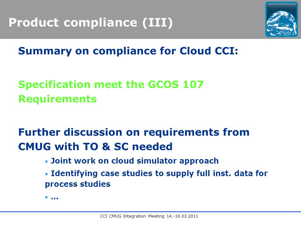 CCI CMUG Integration Meeting 14.-16.03.2011 Product compliance (III) Summary on compliance for Cloud CCI: Specification meet the GCOS 107 Requirements Further discussion on requirements from CMUG with TO & SC needed Joint work on cloud simulator approach Identifying case studies to supply full inst.