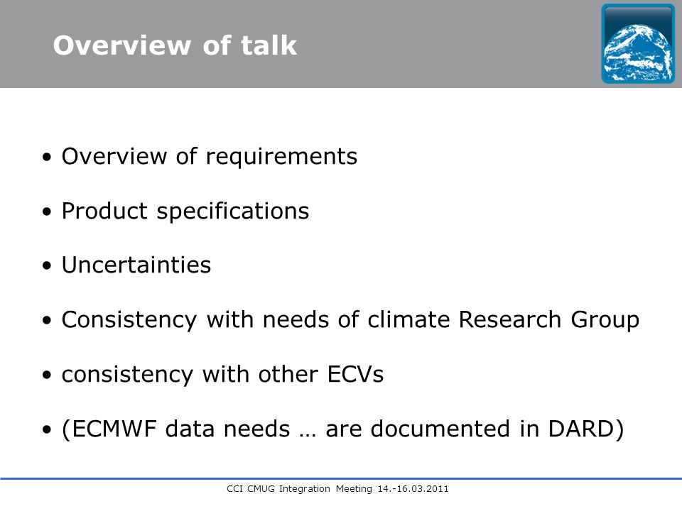 CCI CMUG Integration Meeting 14.-16.03.2011 Overview of requirements Product specifications Uncertainties Consistency with needs of climate Research Group consistency with other ECVs (ECMWF data needs … are documented in DARD) Overview of talk