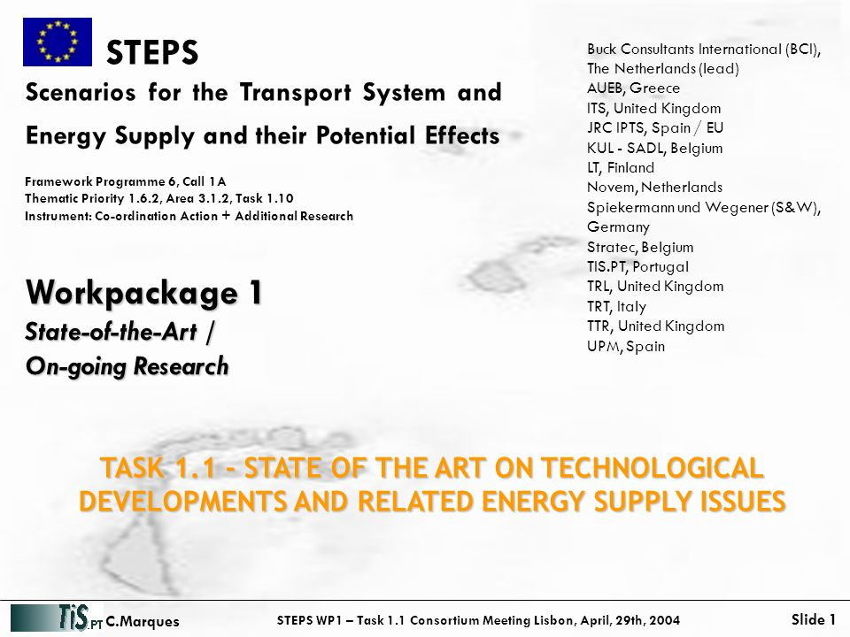 STEPS WP1 – Task 1.1 Consortium Meeting Lisbon, April, 29th, 2004 Slide 1 C.Marques STEPS Scenarios for the Transport System and Energy Supply and their Potential Effects Framework Programme 6, Call 1A Thematic Priority 1.6.2, Area 3.1.2, Task 1.10 Instrument: Co-ordination Action + Additional Research Workpackage 1 State-of-the-Art / On-going Research Buck Consultants International (BCI), The Netherlands (lead) AUEB, Greece ITS, United Kingdom JRC IPTS, Spain / EU KUL - SADL, Belgium LT, Finland Novem, Netherlands Spiekermann und Wegener (S&W), Germany Stratec, Belgium TIS.PT, Portugal TRL, United Kingdom TRT, Italy TTR, United Kingdom UPM, Spain TASK 1.1 - STATE OF THE ART ON TECHNOLOGICAL DEVELOPMENTS AND RELATED ENERGY SUPPLY ISSUES
