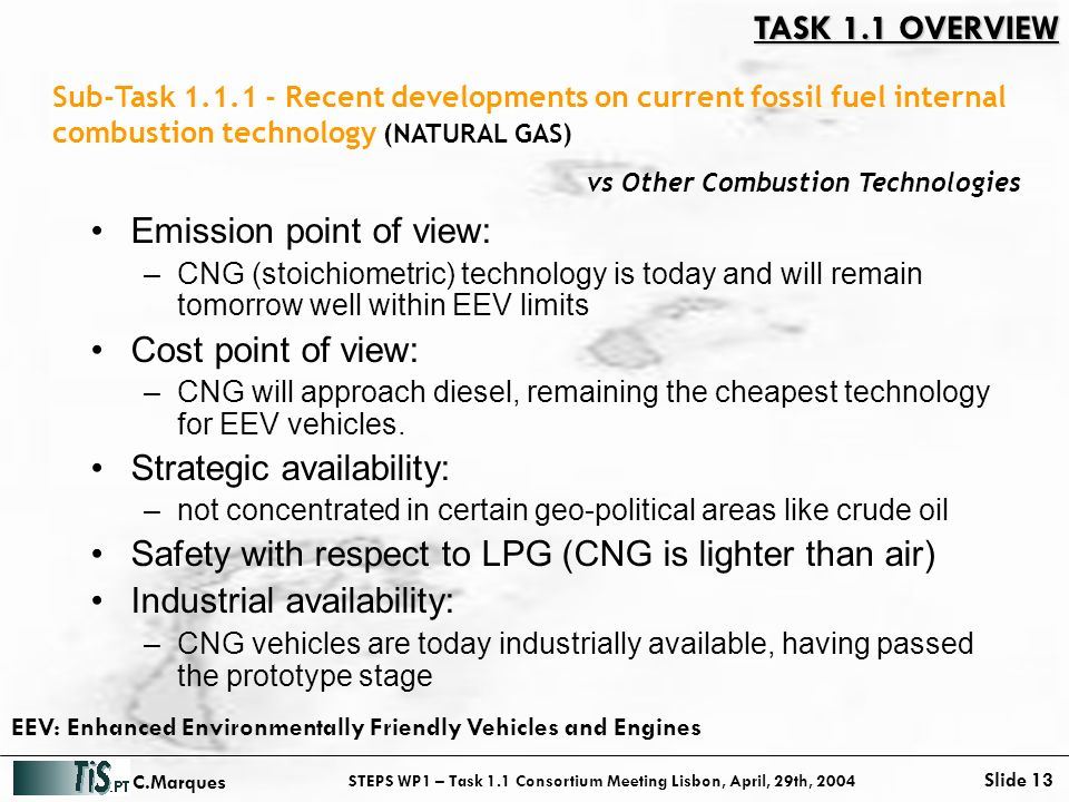 STEPS WP1 – Task 1.1 Consortium Meeting Lisbon, April, 29th, 2004 Slide 13 C.Marques vs Other Combustion Technologies Emission point of view: –CNG (stoichiometric) technology is today and will remain tomorrow well within EEV limits Cost point of view: –CNG will approach diesel, remaining the cheapest technology for EEV vehicles.