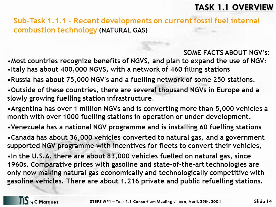 STEPS WP1 – Task 1.1 Consortium Meeting Lisbon, April, 29th, 2004 Slide 14 C.Marques SOME FACTS ABOUT NGVs: Most countries recognize benefits of NGVS, and plan to expand the use of NGV : Italy has about 400,000 NGVS, with a network of 460 filling stations Russia has about 75,000 NGV s and a fuelling network of some 250 stations.