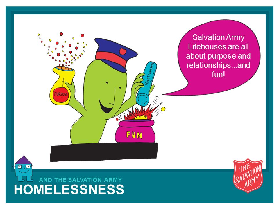 HOMELESSNESS AND THE SALVATION ARMY Salvation Army Lifehouses are all about purpose and relationships...and fun!