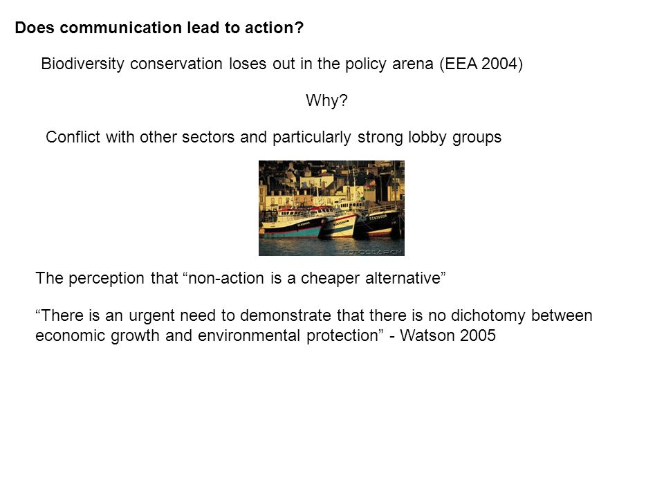 Does communication lead to action? Biodiversity conservation loses out in the policy arena (EEA 2004) Why? There is an urgent need to demonstrate that