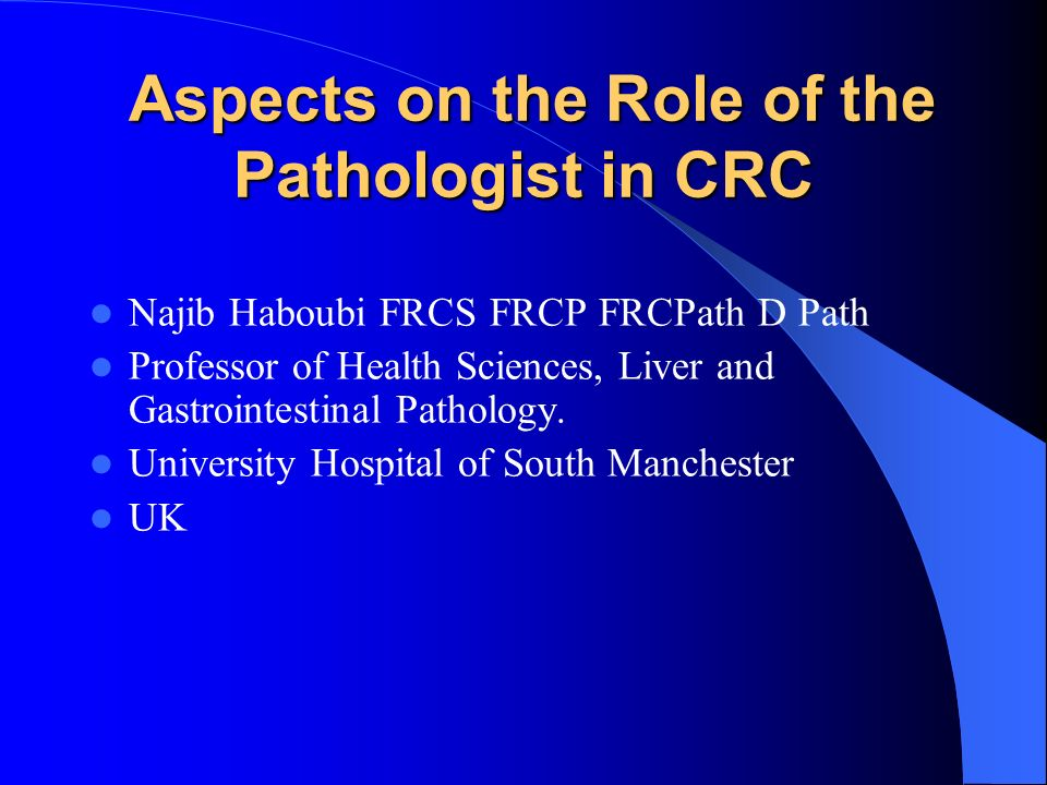 Aspects on the Role of the Pathologist in CRC Aspects on the Role of the Pathologist in CRC Najib Haboubi FRCS FRCP FRCPath D Path Professor of Health