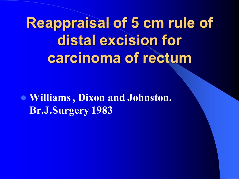 Reappraisal of 5 cm rule of distal excision for carcinoma of rectum Williams, Dixon and Johnston. Br.J.Surgery 1983