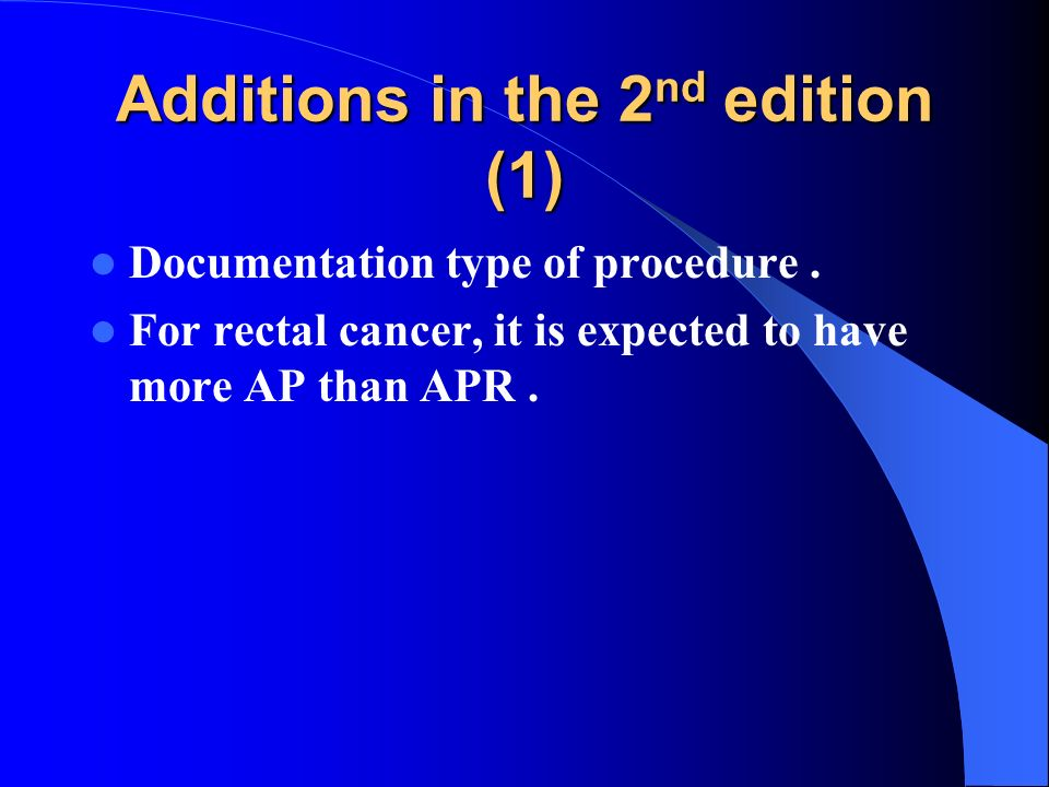 Additions in the 2 nd edition (1) Documentation type of procedure. For rectal cancer, it is expected to have more AP than APR.